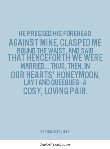 He pressed his forehead against mine, clasped me round the.. Herman Melville greatest love quotes