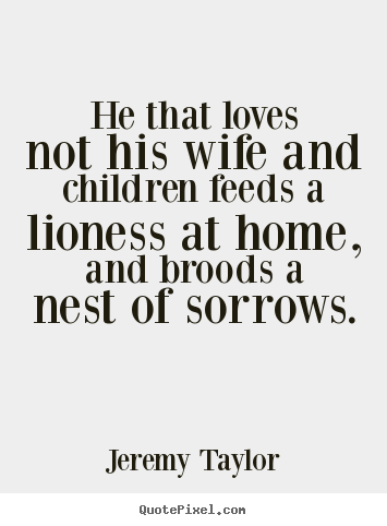 He that loves not his wife and children feeds a lioness at.. Jeremy Taylor  love sayings