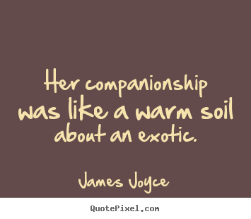 Design your own picture quotes about love - Her companionship was like a warm soil about an exotic.