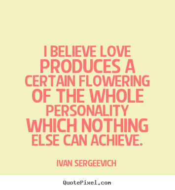 I believe love produces a certain flowering.. Ivan Sergeevich top love quotes
