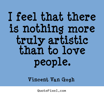 Vincent Van Gogh  photo quote - I feel that there is nothing more truly artistic than.. - Love quotes