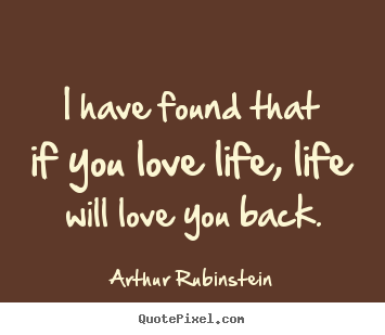 Quotes about love - I have found that if you love life, life will love you back.