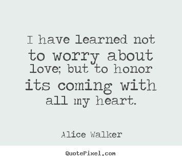 Alice Walker pictures sayings - I have learned not to worry about love; but to honor its coming with.. - Love quotes