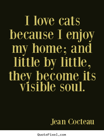 Love quotes - I love cats because i enjoy my home; and little by little,..