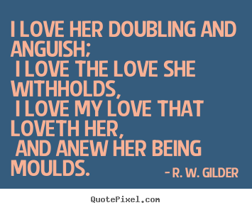 R. W. Gilder picture quotes - I love her doubling and anguish; i love the love she withholds,.. - Love quote