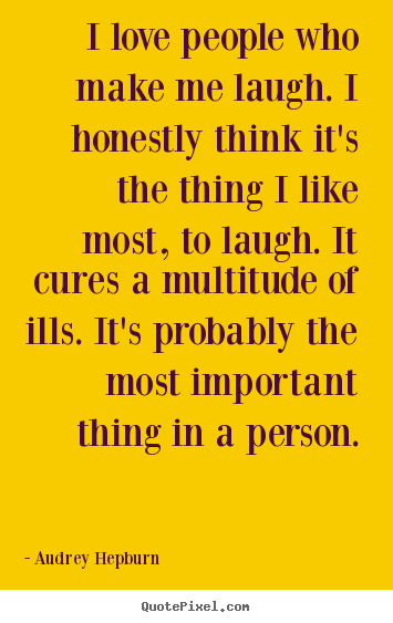 Love quotes - I love people who make me laugh. i honestly think it's the thing..
