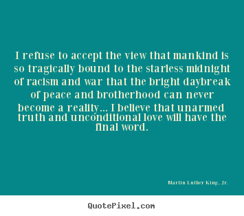 Quote about love - I refuse to accept the view that mankind is so tragically bound..