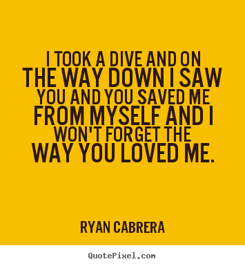 Love quotes - I took a dive and on the way down i saw you..