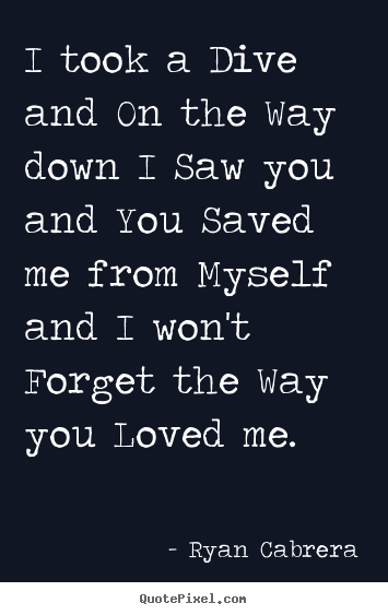 Love quotes - I took a dive and on the way down i saw you and you saved..