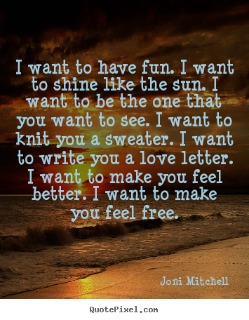 Quotes about love - I want to have fun. i want to shine like the