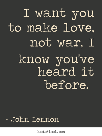 I Wanna Make Love To You Quotes Awesome John Lennon Picture Quotes  I Want You To Make Love Not War I