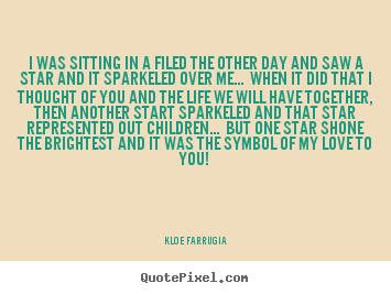 Design your own picture quotes about love - I was sitting in a filed the other day and..