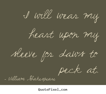 I will wear my heart upon my sleeve for daws to.. William Shakespeare   love quote