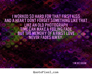Tim McGraw pictures sayings - I worked so hard for that first kissand a heart.. - Love quotes