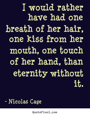 Quote about love - I would rather have had one breath of her hair, one kiss..