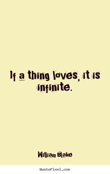 William Blake picture quotes - If a thing loves, it is infinite. - Love quote