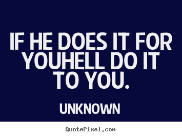 Quote about love - If he does it for youhell do it to you.