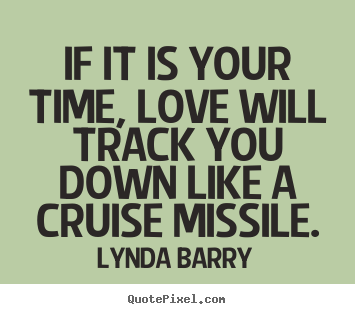 If it is your time, love will track you down.. Lynda Barry good love quotes