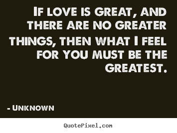 Love quotes - If love is great, and there are no greater things, then what i feel..