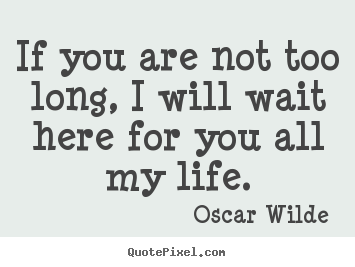 Quotes about love - If you are not too long, i will wait ...