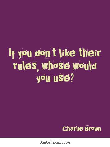 Charlie Brown picture quotes - If you don't like their rules, whose would you use? - Love quotes