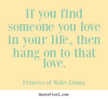 Princess Of Wales Diana pictures sayings - If you find someone you love in your life, then.. - Love quotes