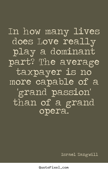 Quotes about love - In how many lives does love really play a dominant part? the average..