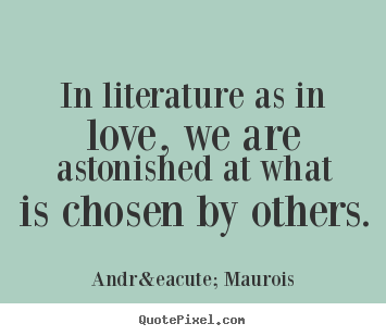 Literary Quotes About Friendship Awesome In Literature As In Love We Are Astonished.andré Maurois