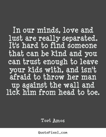 Create your own picture quotes about love - In our minds, love and lust are r...