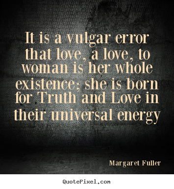 Margaret Fuller picture sayings - It is a vulgar error that love, a love, to woman is.. - Love quotes