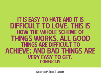 Create picture quotes about love - It is easy to hate and it is difficult to love...