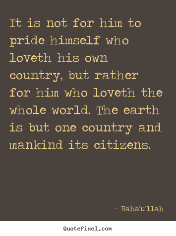 Love Quotes It Is Not For Him To Pride Himself Who Loveth His Own Country