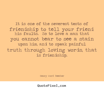 Love quotes - It is one of the severest tests of friendship to tell your..