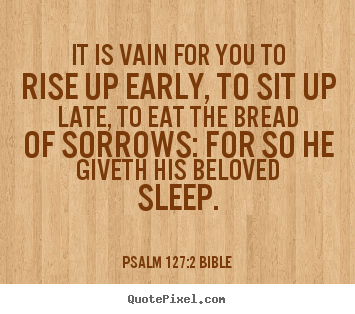 It is vain for you to rise up early, to sit up late, to.. Psalm 127:2 Bible top love quotes