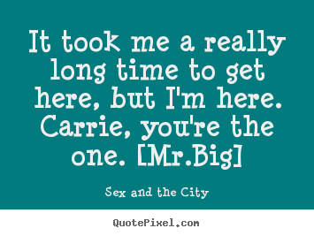 It took me a really long time to get here, but i'm here. carrie,.. Sex And The City good love quotes