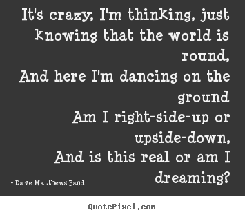 Dave Matthews Band picture quote - It's crazy, i'm thinking, just knowing that the world.. - Love quotes