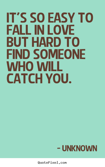 Unknown Picture Quote   Itu0027s So Easy To Fall In Love But Hard To Find.