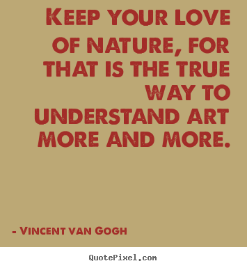 Quotes about love - Keep your love of nature, for that is the true way..