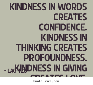 Quote about love - Kindness in words creates confidence. kindness in thinking..
