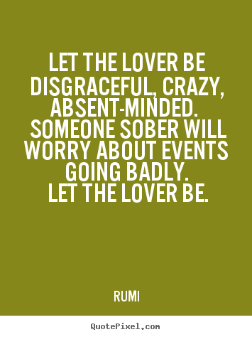 Love Quotes   Let The Lover Be Disgraceful, Crazy, Absent Minded.
