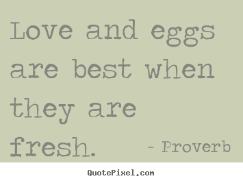 Quote about love - Love and eggs are best when they are fresh.