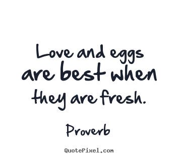 Proverb photo quotes - Love and eggs are best when they are fresh. - Love quotes