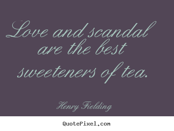 Love and scandal are the best sweeteners of tea. Henry Fielding best love quotes