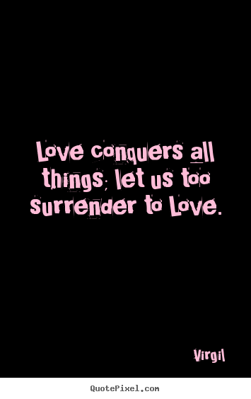 Quotes About Love Conquers All : ... Love conquers all things; let us too surrender to love. - Love quotes