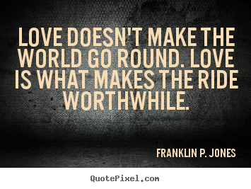 Franklin P. Jones poster quote - Love doesn't make the world go round. love is what makes the ride worthwhile. - Love quote