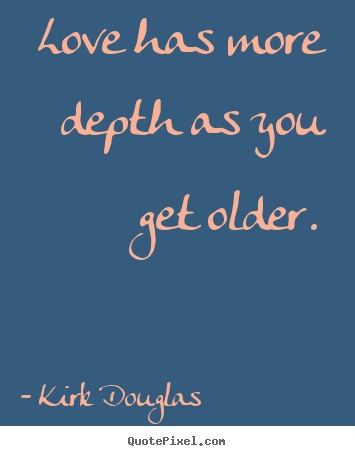 Love has more depth as you get older. Kirk Douglas good love quotes