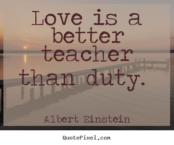 Quotes about love - Love is a better teacher than duty.