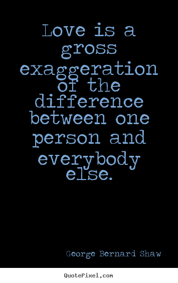Love is a gross exaggeration of the difference between one person and.. George Bernard Shaw popular love sayings