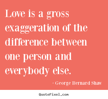Quotes about love - Love is a gross exaggeration of the difference between one..