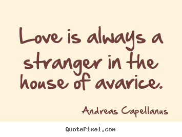 Love quotes - Love is always a stranger in the house of avarice.
